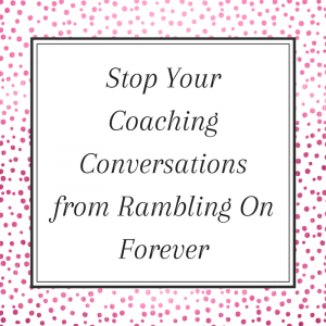 Stop your coaching conversations from rambling on forever
