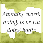 Anything worth doing, is worth doing badly