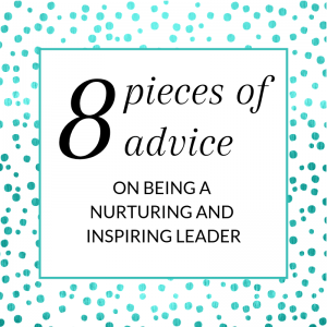 Title: 8 pieces of advice on being a nurturing and inspiring leader