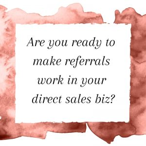 Title: Are you ready to make referrals work in your direct sales biz?