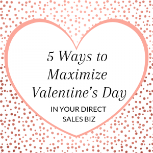 36545aefd2 Title  5 Ways to Maximize Valentine s Day in Your Direct Sales Biz