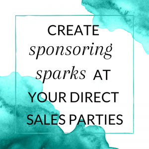 Create 'sponsoring sparks' at your direct sales parties.