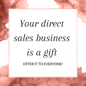 Your direct sales business is a gift - offer it to everyone!