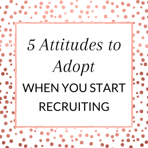 5 Attitudes to adopt when you start recruiting in your direct sales biz