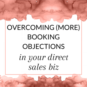 Title: Overcoming (more) booking objections in your direct sales biz